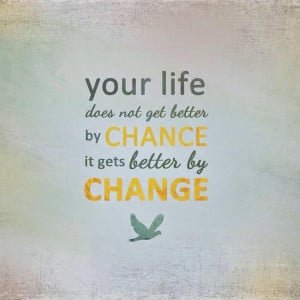 Quote Making life better by Change not chance