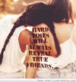 Hard times will always reveal true friends