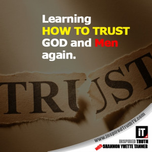 Learning HOW TO TRUST GOD and Men again.