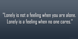 ... feeling when you are alone. Lonely is a feeling when no one cares