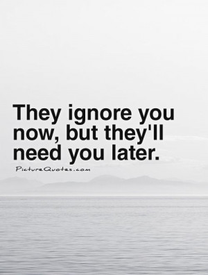 They ignore you now, but they'll need you later. Picture Quote #1