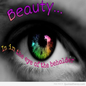 Beauty Is In The Eye Of The Beholder - Beauty Quote