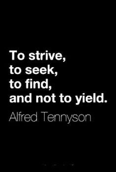 To strive, to seek, to find, and not to yield. Tennyson More