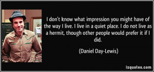 ... hermit, though other people would prefer it if I did. - Daniel Day