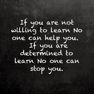 If you are not willing to learn no one can help you If you are ...