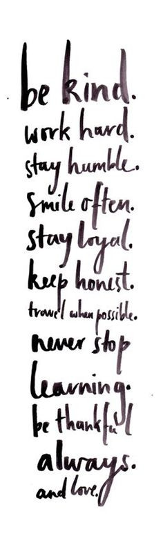Be kind. Work hard. Stay Humble. Smile often. Stay loyal. Keep honest ...