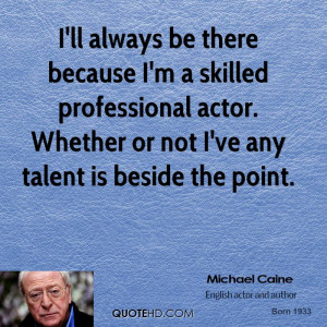 ll always be there because I'm a skilled professional actor. Whether ...