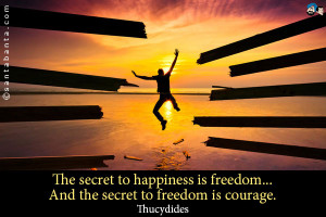 ... to happiness is freedom... And the secret to freedom is courage