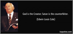 God is the Creator; Satan is the counterfeiter. - Edwin Louis Cole