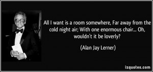 All I want is a room somewhere, Far away from the cold night air; With ...