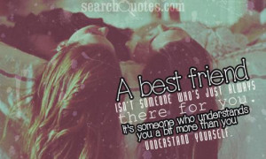 who's just always there for you. It's someone who understands you ...