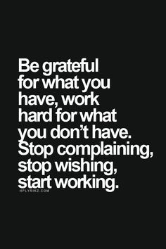 Be grateful for what you have • Work for what you don't have ...