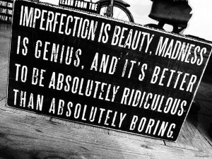 """quote:""""Imperfection is beauty, madness is genius and it's better to ..."""