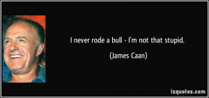 never rode a bull - I'm not that stupid. - James Caan