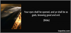 ... be opened, and ye shall be as gods, knowing good and evil. - Bible