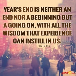 Year's end is neither an end nor a beginning but a going on, with all ...