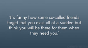 so-called friends forget that you exist all of a sudden but think you ...