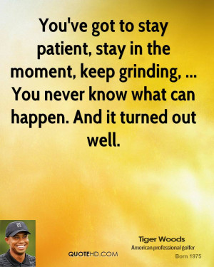 You've got to stay patient, stay in the moment, keep grinding, ... You ...