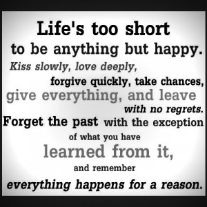 Life's too short to be anything but happy. Kiss slowly, love deeply ...
