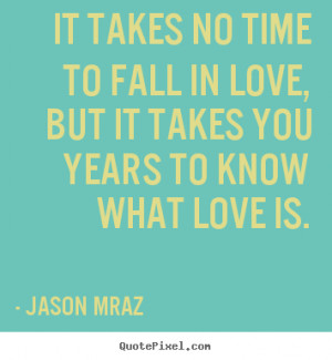 Quotes about love - It takes no time to fall in love, but it takes you ...