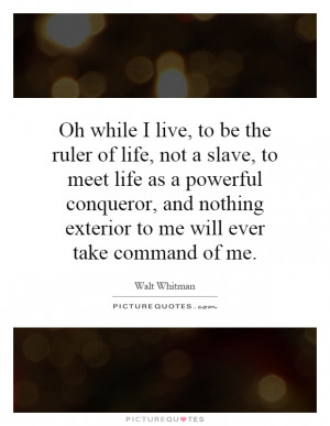 ... live, to be the ruler of life, not a slave, to meet life as a