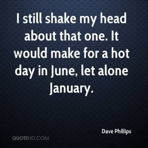 Dave Phillips - I still shake my head about that one. It would make ...