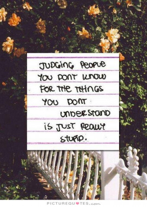 Judging people you don't know for the things you don't understand is ...