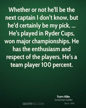 Tom Kite - Whether or not he'll be the next captain I don't know, but ...