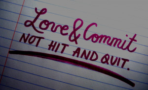 Best Love Quote : Love & Commit, Not Hit and Quit.
