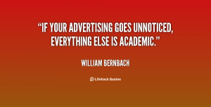 """If your advertising goes unnoticed, everything else is academic."""""""