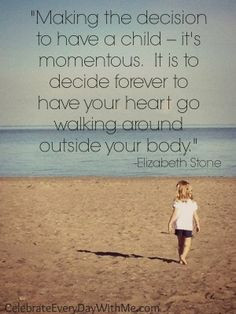 ... have your heart go walking around outside your body.
