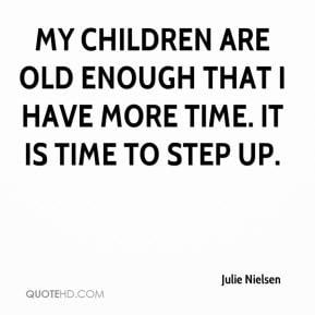 ... children are old enough that I have more time. It is time to step up