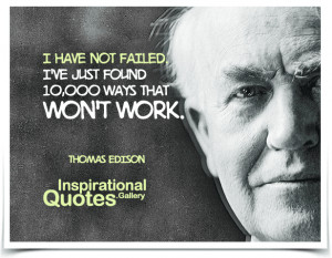 have not failed. I've just found 10,000 ways that won't work. Quote ...