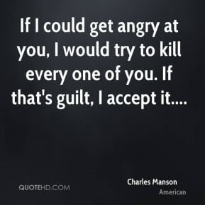If I could get angry at you, I would try to kill every one of you. If ...