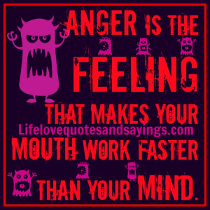Anger is the feeling that makes your mouth work faster than your mind.
