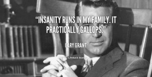 Insanity runs in my family. It practically gallops.""