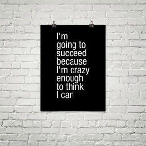 going to succeed because I'm crazy enought to think I can