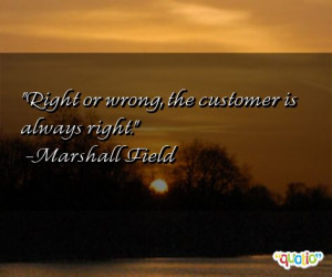 Right or wrong, the customer is always right. -Marshall Field