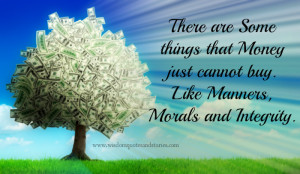 ... that Money just cannot buy. Like Manners, morals and Integrity