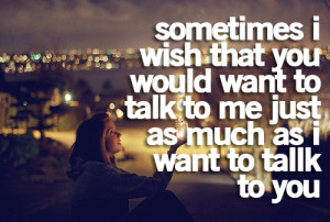 Sometimes, I wish you would want to talk to me, just as much as I want ...