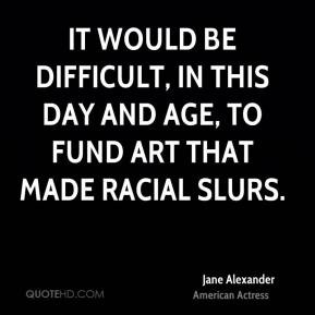 Jane Alexander - It would be difficult, in this day and age, to fund ...