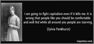 am going to fight capitalism even if it kills me. It is wrong that ...