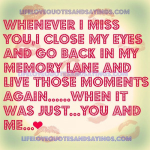Whenever I miss you, I close my eyes and go back in my memory lane and ...