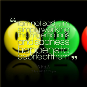 Quotes Picture: i am not sadi'm simply working thru my emotions and ...