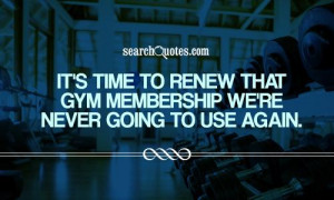 It's time to renew that gym membership we're never going to use again.