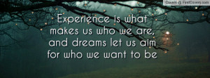 what makes us who we are , Pictures , and dreams let us aim for who we ...