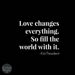 Love changes everything. So fill the world with it.