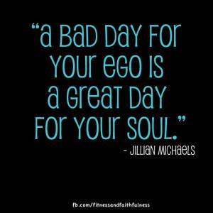 ... is a great day for your soul. - Jillian Michaels - Jillian Michaels