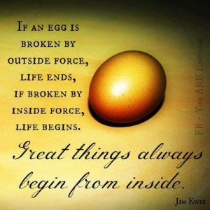 If egg is broken by outside force,Life ends.If broken by inside,Life ...