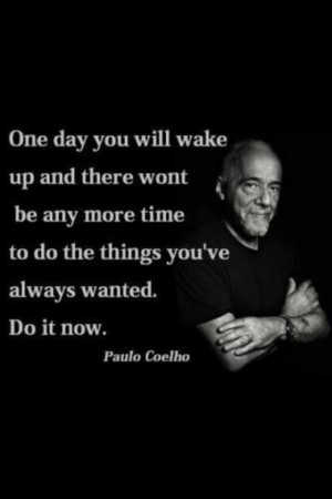 paulo coelho quote one day you will wake up and there wont be any more ...